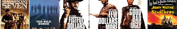 the Magnificent Seven, the Wild Bunch, A Fistful Of Dollars, For A Few Dollars More, the Good, the Bad, and the Ugly, the Searchers